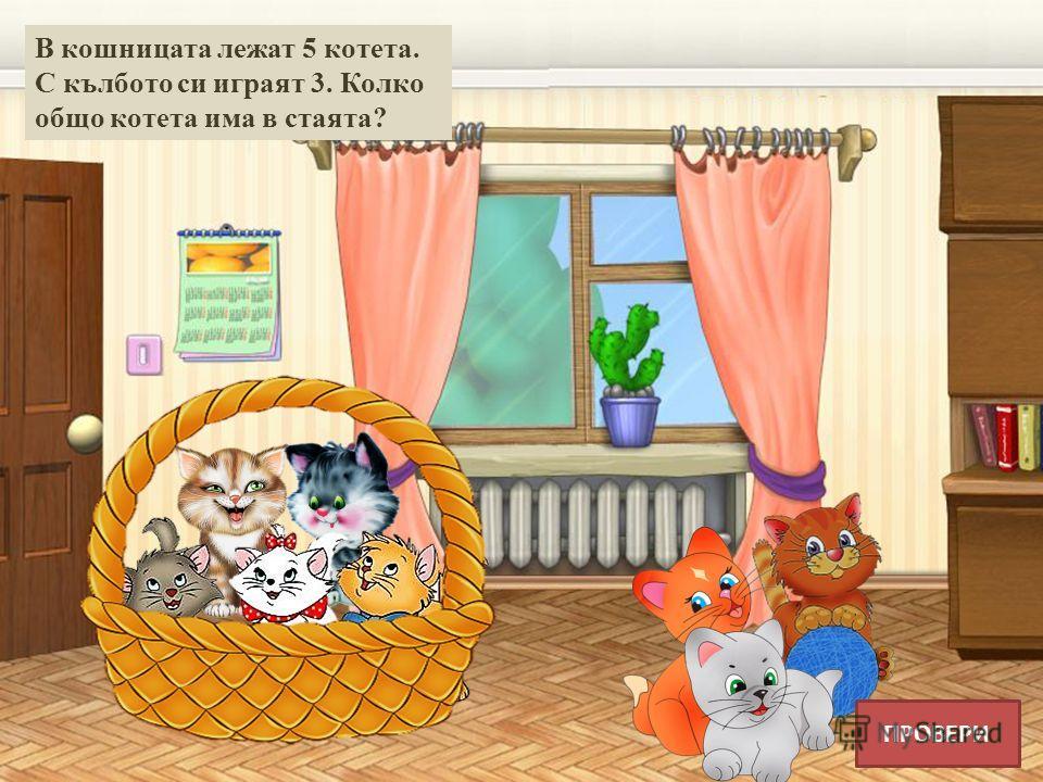В кошницата лежат 5 котета. С кълбото си играят 3. Колко общо котета има в стаята? ПРОВЕРИ