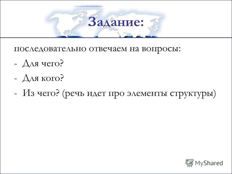 Задание: последовательно отвечаем на вопросы: -Для чего? -Для кого? -Из чего? (речь идет про элементы структуры)