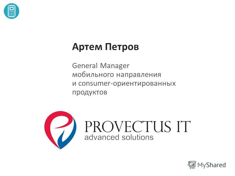 Артем Петров General Manager мобильного направления и consumer-ориентированных продуктов