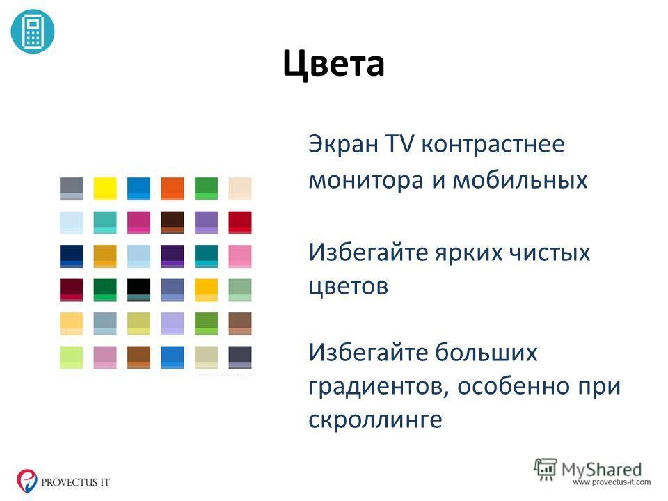 Цвета Экран TV контрастнее монитора и мобильных Избегайте ярких чистых цветов Избегайте больших градиентов, особенно при скроллинге