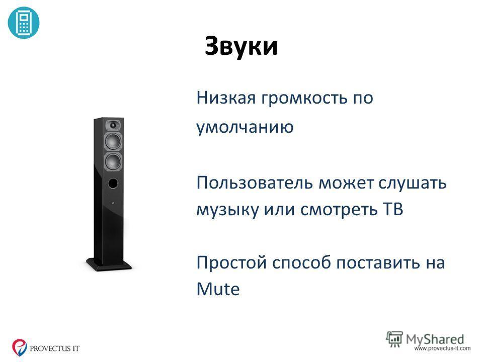 Звуки Низкая громкость по умолчанию Пользователь может слушать музыку или смотреть ТВ Простой способ поставить на Mute