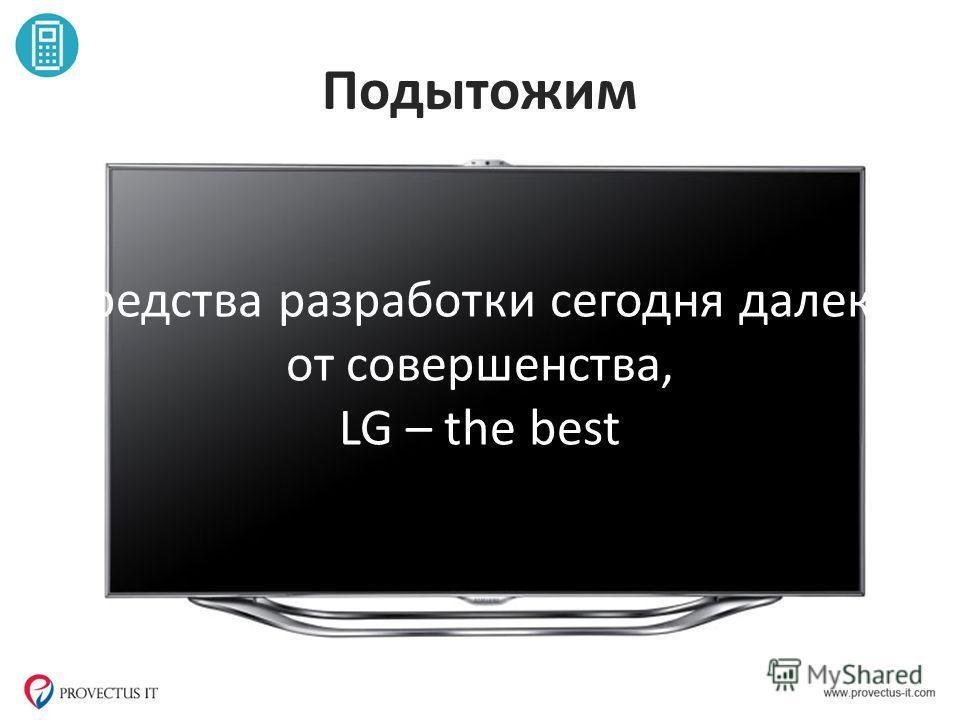 Подытожим Средства разработки сегодня далеки от совершенства, LG – the best