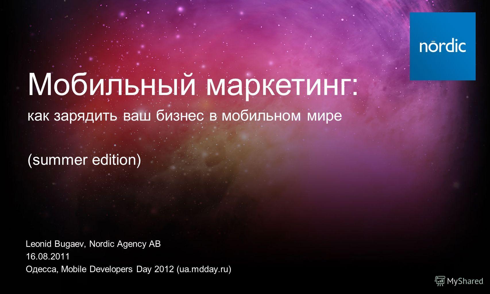 Leonid Bugaev, Nordic Agency AB 16.08.2011 Одесса, Mobile Developers Day 2012 (ua.mdday.ru) Мобильный маркетинг: как зарядить ваш бизнес в мобильном мире (summer edition)