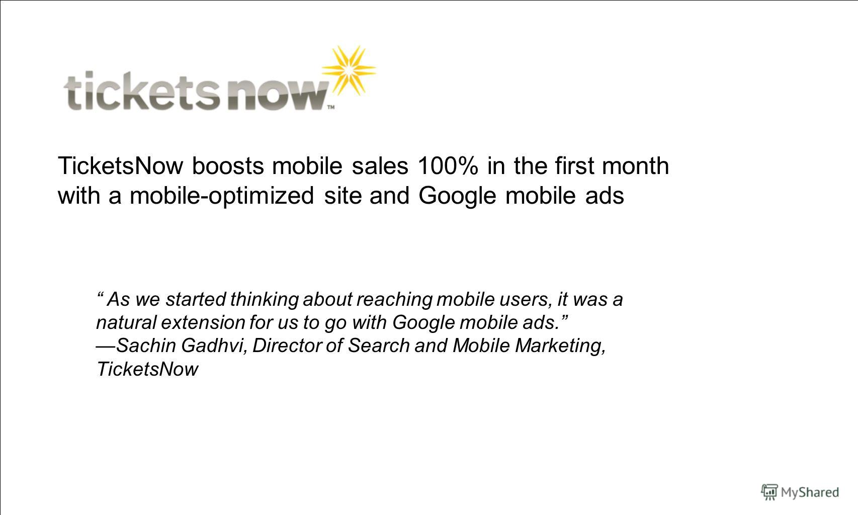 TicketsNow boosts mobile sales 100% in the first month with a mobile-optimized site and Google mobile ads As we started thinking about reaching mobile users, it was a natural extension for us to go with Google mobile ads. Sachin Gadhvi, Director of S