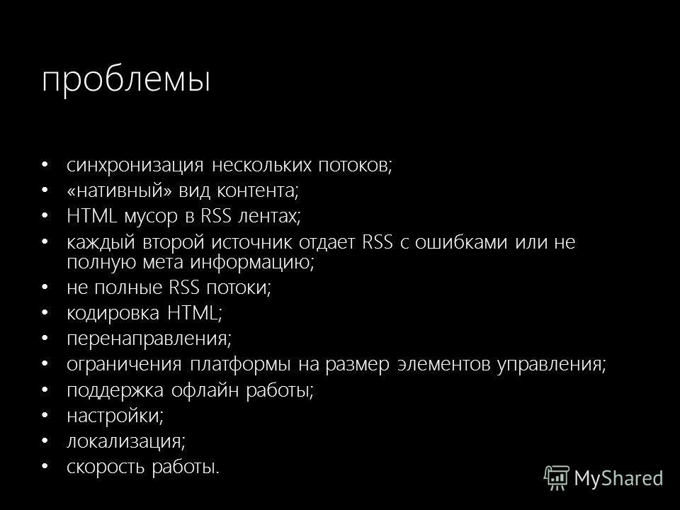 проблемы синхронизация нескольких потоков; «нативный» вид контента; HTML мусор в RSS лентах; каждый второй источник отдает RSS с ошибками или не полную мета информацию; не полные RSS потоки; кодировка HTML; перенаправления; ограничения платформы на р