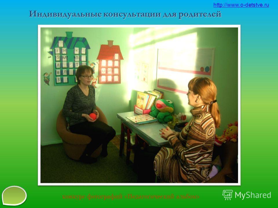 Индивидуальные консультации для родителей http://www.o-detstve.ru конкурс фотографий « Педагогический альбом »