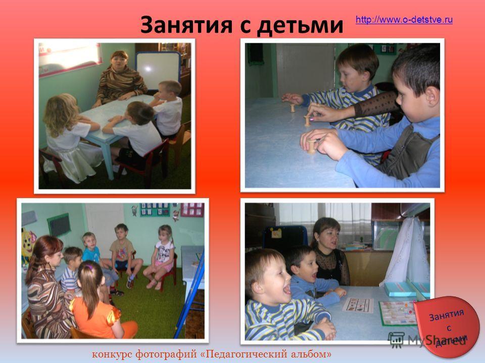 Занятия с детьми http://www.o-detstve.ru конкурс фотографий « Педагогический альбом » Занятия с детьми