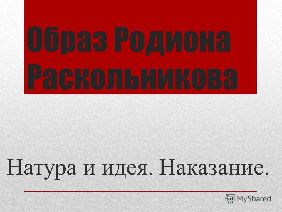 Образ Родиона Раскольникова Натура и идея. Наказание.