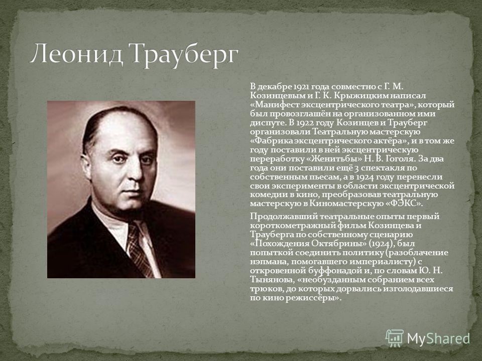 В декабре 1921 года совместно с Г. М. Козинцевым и Г. К. Крыжицким написал «Манифест эксцентрического театра», который был провозглашён на организованном ими диспуте. В 1922 году Козинцев и Трауберг организовали Театральную мастерскую «Фабрика эксцен