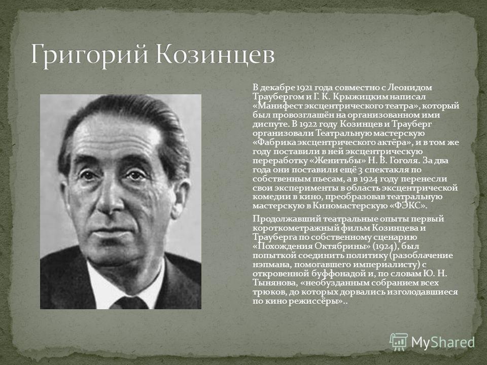 В декабре 1921 года совместно с Леонидом Траубергом и Г. К. Крыжицким написал «Манифест эксцентрического театра», который был провозглашён на организованном ими диспуте. В 1922 году Козинцев и Трауберг организовали Театральную мастерскую «Фабрика экс