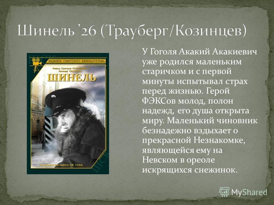 У Гоголя Акакий Акакиевич уже родился маленьким старичком и с первой минуты испытывал страх перед жизнью. Герой ФЭКСов молод, полон надежд, его душа открыта миру. Маленький чиновник безнадежно вздыхает о прекрасной Незнакомке, являющейся ему на Невск
