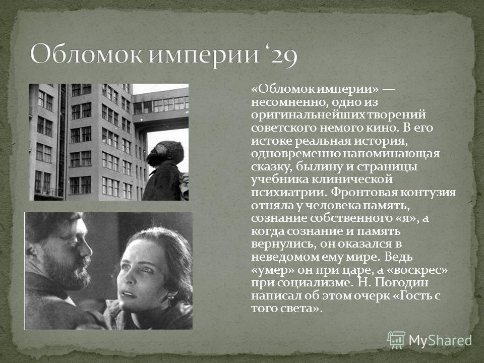 «Обломок империи» несомненно, одно из оригинальнейших творений советского немого кино. В его истоке реальная история, одновременно напоминающая сказку, былину и страницы учебника клинической психиатрии. Фронтовая контузия отняла у человека память, со