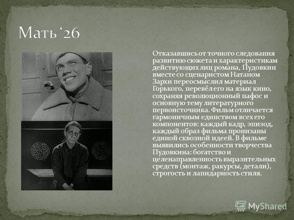 Отказавшись от точного следования развитию сюжета и характеристикам действующих лиц романа, Пудовкин вместе со сценаристом Натаном Зархи переосмыслил материал Горького, перевёл его на язык кино, сохраняя революционный пафос и основную тему литературн