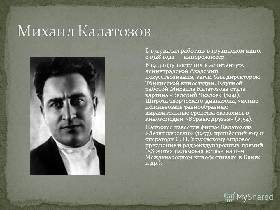 В 1923 начал работать в грузинском кино, с 1928 года кинорежиссёр. В 1933 году поступил в аспирантуру ленинградской Академии искусствознания, затем был директором Тбилисской киностудии. Крупной работой Михаила Калатозова стала картина «Валерий Чкалов