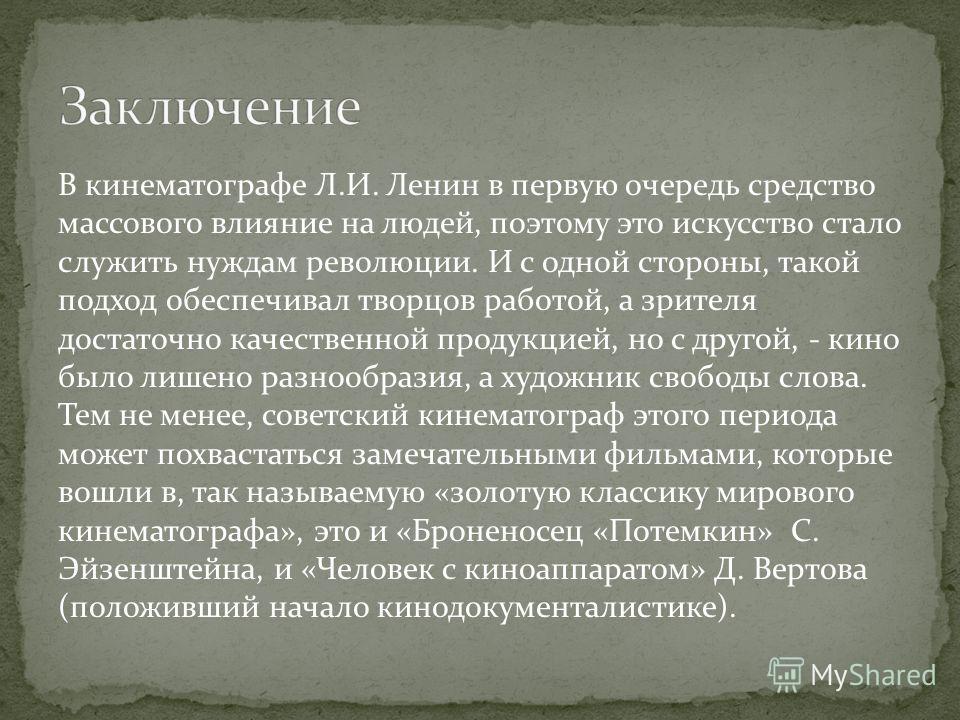 В кинематографе Л.И. Ленин в первую очередь средство массового влияние на людей, поэтому это искусство стало служить нуждам революции. И с одной стороны, такой подход обеспечивал творцов работой, а зрителя достаточно качественной продукцией, но с дру