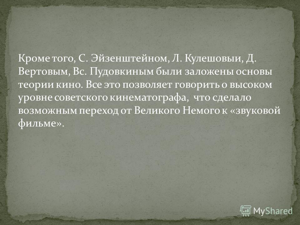 Кроме того, С. Эйзенштейном, Л. Кулешовыи, Д. Вертовым, Вс. Пудовкиным были заложены основы теории кино. Все это позволяет говорить о высоком уровне советского кинематографа, что сделало возможным переход от Великого Немого к «звуковой фильме».