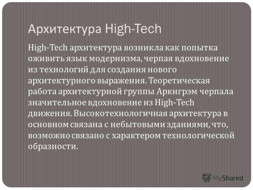 Архитектура High-Tech High-Tech архитектура возникла как попытка оживить язык модернизма, черпая вдохновение из технологий для создания нового архитектурного выражения. Теоретическая работа архитектурной группы Аркигрэм черпала значительное вдохновен