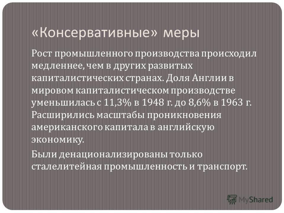 « Консервативные » меры Рост промышленного производства происходил медленнее, чем в других развитых капиталистических странах. Доля Англии в мировом капиталистическом производстве уменьшилась с 11,3% в 1948 г. до 8,6% в 1963 г. Расширились масштабы п