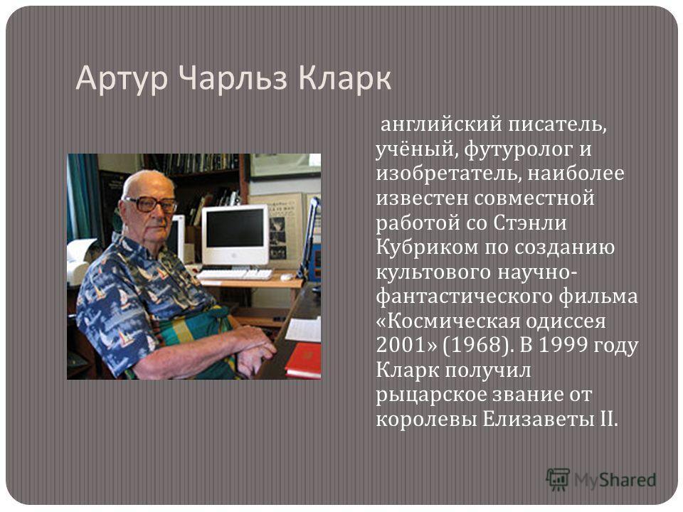 Артур Чарльз Кларк английский писатель, учёный, футуролог и изобретатель, наиболее известен совместной работой со Стэнли Кубриком по созданию культового научно - фантастического фильма « Космическая одиссея 2001» (1968). В 1999 году Кларк получил рыц