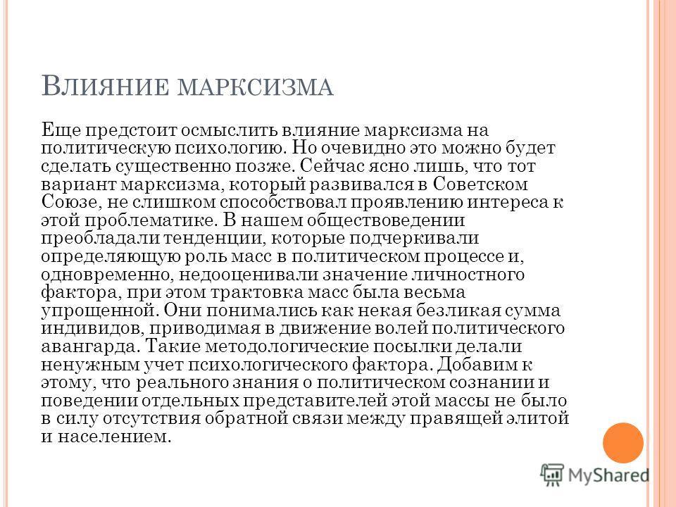В ЛИЯНИЕ МАРКСИЗМА Еще предстоит осмыслить влияние марксизма на политическую психологию. Но очевидно это можно будет сделать существенно позже. Сейчас ясно лишь, что тот вариант марксизма, который развивался в Советском Союзе, не слишком способствова