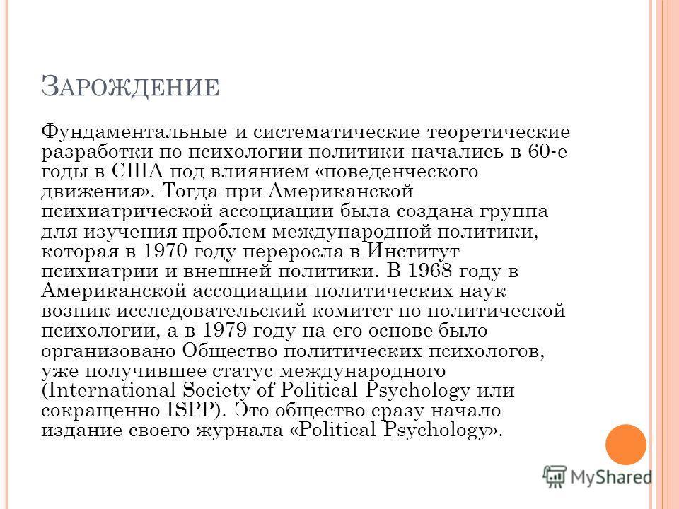 З АРОЖДЕНИЕ Фундаментальные и систематические теоретические разработки по психологии политики начались в 60-е годы в США под влиянием «поведенческого движения». Тогда при Американской психиатрической ассоциации была создана группа для изучения пробле