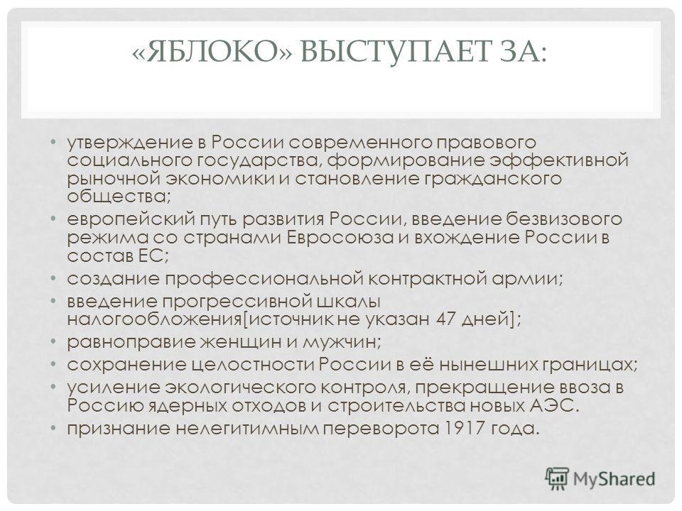 «ЯБЛОКО» ВЫСТУПАЕТ ЗА: утверждение в России современного правового социального государства, формирование эффективной рыночной экономики и становление гражданского общества; европейский путь развития России, введение безвизового режима со странами Евр