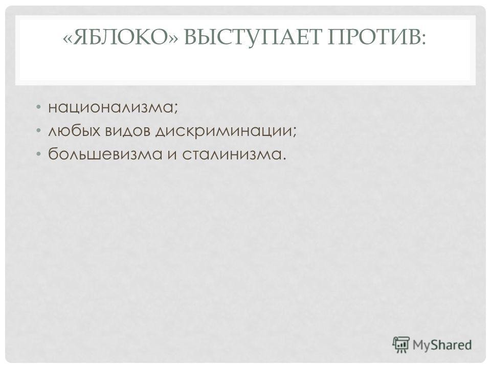 «ЯБЛОКО» ВЫСТУПАЕТ ПРОТИВ: национализма; любых видов дискриминации; большевизма и сталинизма.