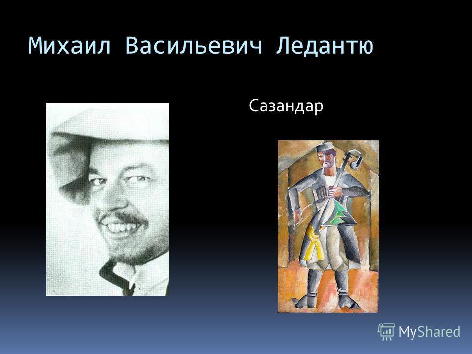 Михаил Васильевич Ледантю Сазандар