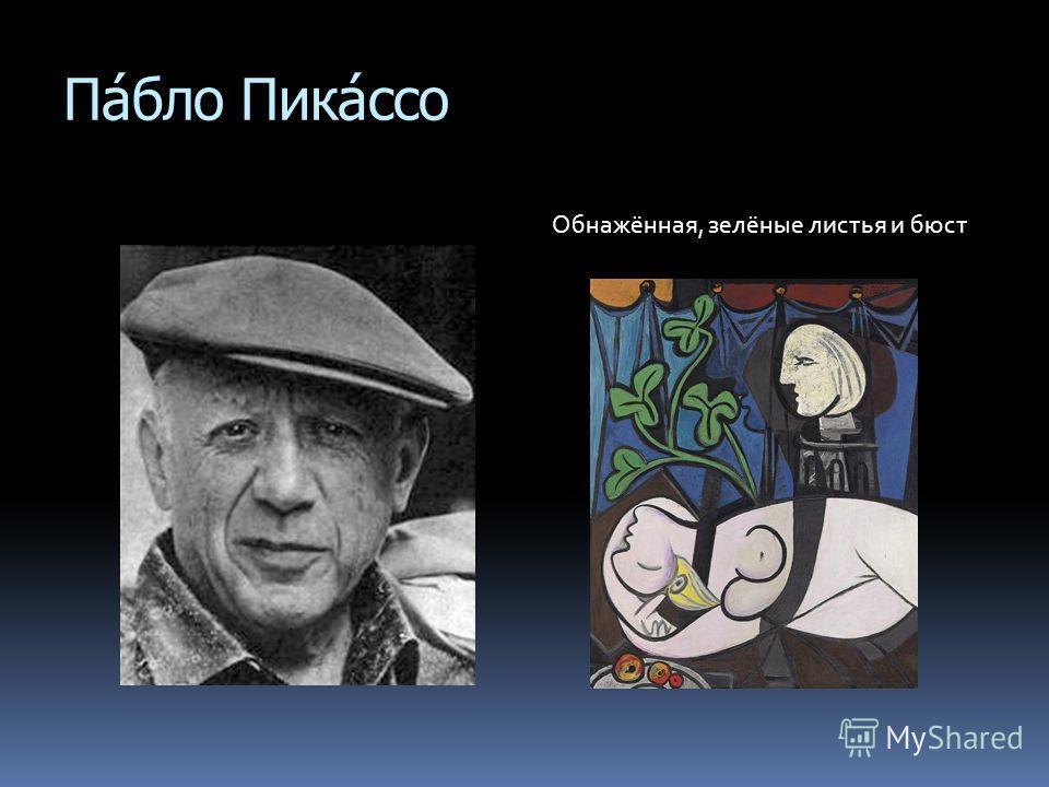 Па́бло Пика́ссо Обнажённая, зелёные листья и бюст