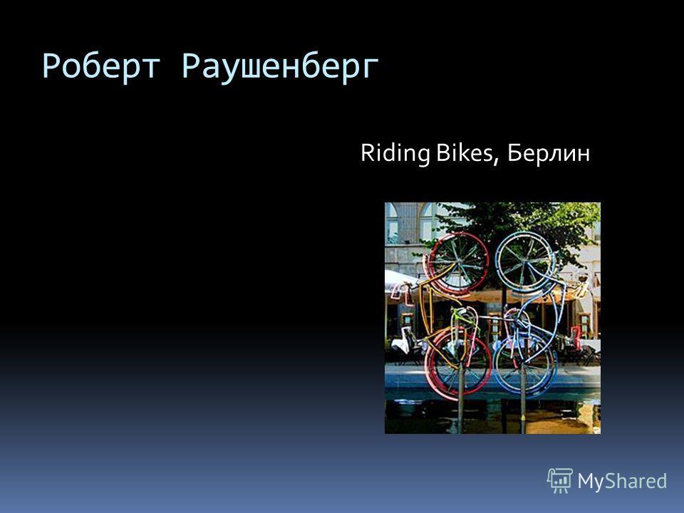 Роберт Раушенберг Riding Bikes, Берлин