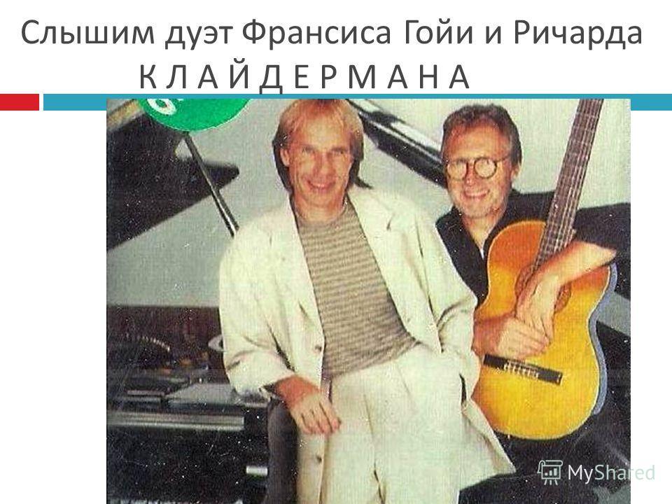 Слышим дуэт Франсиса Гойи и Ричарда К Л А Й Д Е Р М А Н А