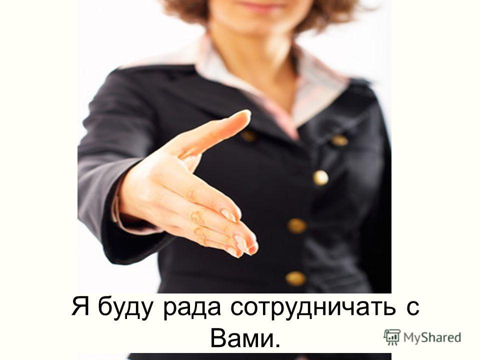 Я буду рада сотрудничать с Вами.