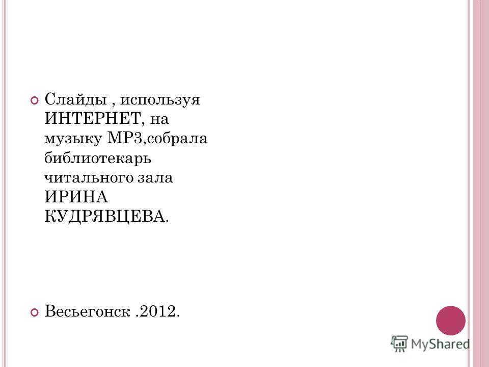 Слайды, используя ИНТЕРНЕТ, на музыку MP3,собрала библиотекарь читального зала ИРИНА КУДРЯВЦЕВА. Весьегонск.2012.