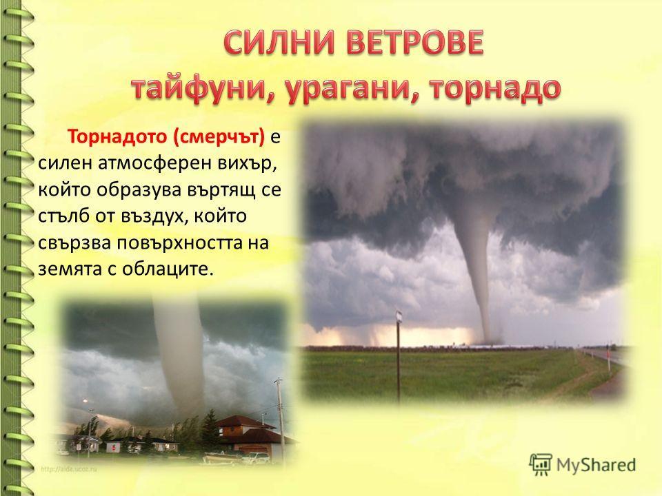 Торнадото (смерчът) е силен атмосферен вихър, който образува въртящ се стълб от въздух, който свързва повърхността на земята с облаците.