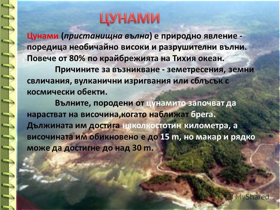 Цунами (пристанищна вълна) е природно явление - поредица необичайно високи и разрушителни вълни. Повече от 80% по крайбрежията на Тихия океан. Причините за възникване - земетресения, земни свличания, вулканични изригвания или сблъсък с космически обе