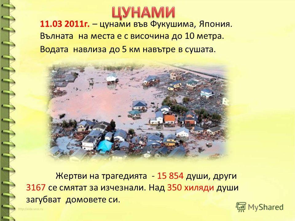 11.03 2011г. – цунами във Фукушима, Япония. Вълната на места е с височина до 10 метра. Водата навлиза до 5 км навътре в сушата. Жертви на трагедията - 15 854 души, други 3167 се смятат за изчезнали. Над 350 хиляди души загубват домовете си.