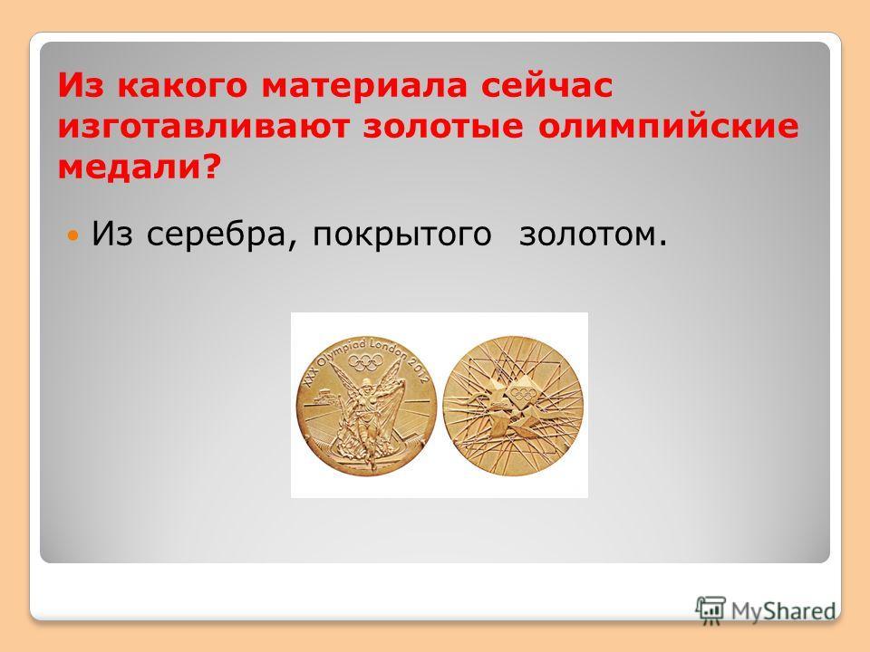 Из какого материала сейчас изготавливают золотые олимпийские медали? Из серебра, покрытого золотом.
