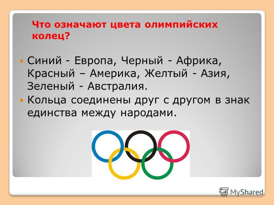 Что означают цвета олимпийских колец? Синий - Европа, Черный - Африка, Красный – Америка, Желтый - Азия, Зеленый - Австралия. Кольца соединены друг с другом в знак единства между народами.