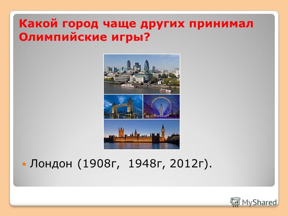Какой город чаще других принимал Олимпийские игры? Лондон (1908г, 1948г, 2012г).