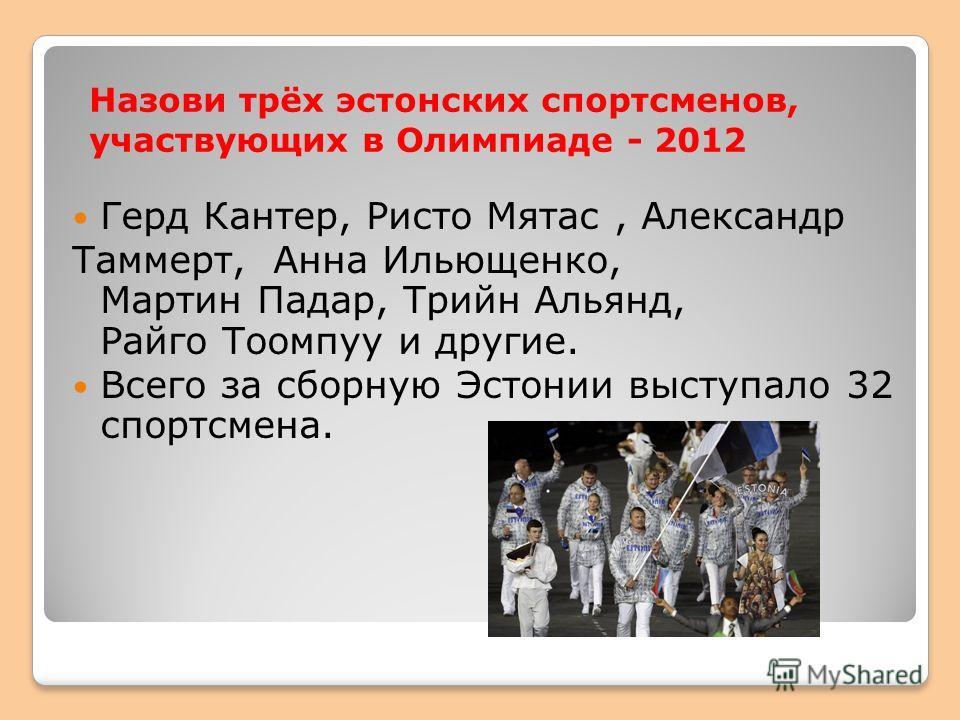 Назови трёх эстонских спортсменов, участвующих в Олимпиаде - 2012 Герд Кантер, Ристо Мятас, Александр Таммерт, Анна Ильющенко, Мартин Падар, Трийн Альянд, Райго Тоомпуу и другие. Всего за сборную Эстонии выступало 32 спортсмена.