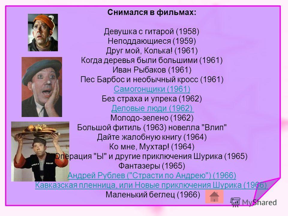 Снимался в фильмах: Девушка с гитарой (1958) Неподдающиеся (1959) Друг мой, Колька! (1961) Когда деревья были большими (1961) Иван Рыбаков (1961) Пес Барбос и необычный кросс (1961) Самогонщики (1961) Без страха и упрека (1962) Деловые люди (1962) Мо
