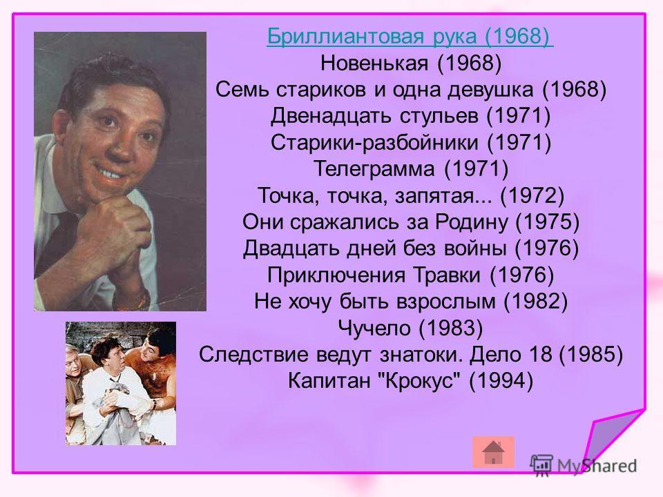 Бриллиантовая рука (1968) Новенькая (1968) Семь стариков и одна девушка (1968) Двенадцать стульев (1971) Старики-разбойники (1971) Телеграмма (1971) Точка, точка, запятая... (1972) Они сражались за Родину (1975) Двадцать дней без войны (1976) Приключ