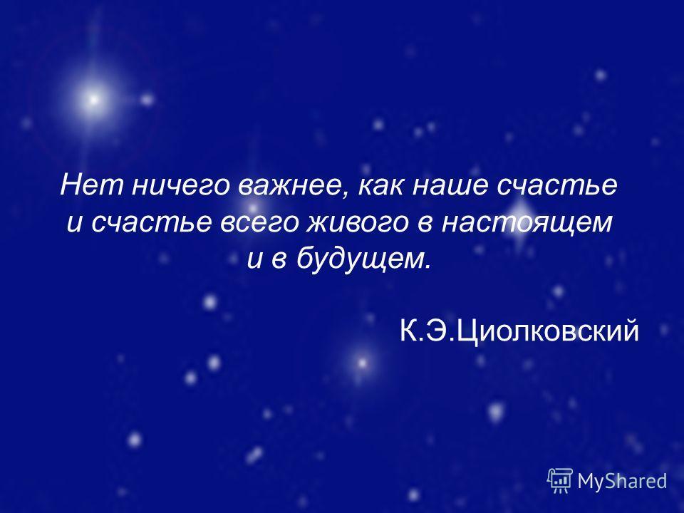 Нет ничего важнее, как наше счастье и счастье всего живого в настоящем и в будущем. К.Э.Циолковский