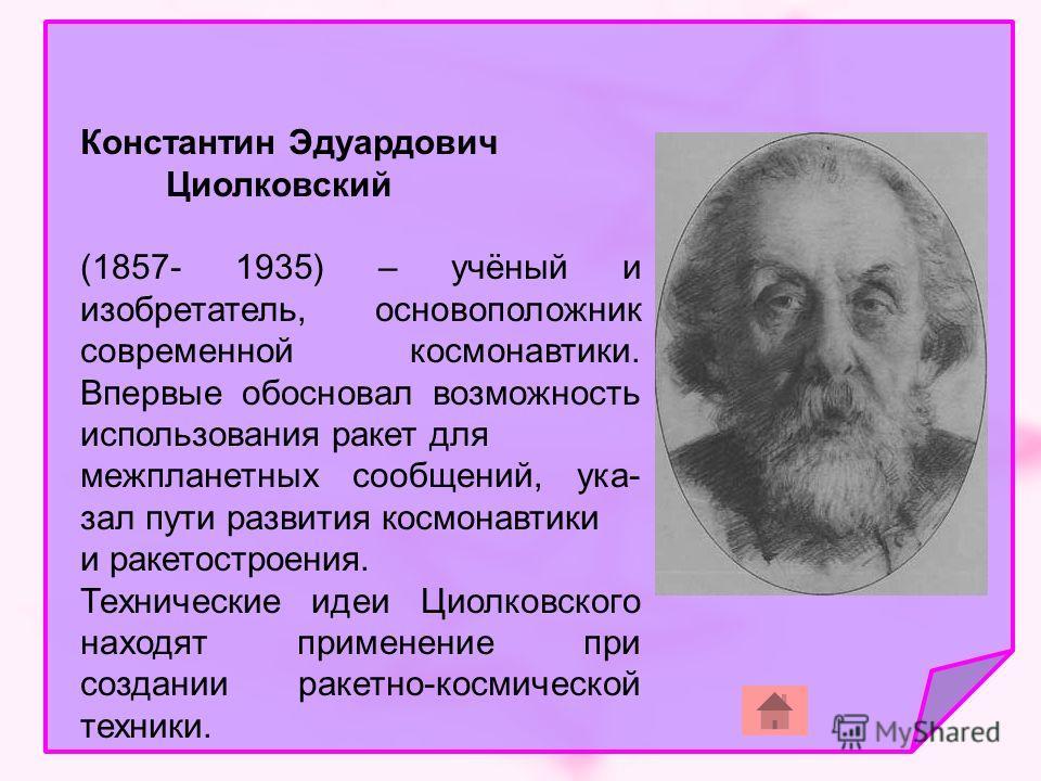 Константин Эдуардович Циолковский (1857- 1935) – учёный и изобретатель, основоположник современной космонавтики. Впервые обосновал возможность использования ракет для межпланетных сообщений, ука- зал пути развития космонавтики и ракетостроения. Техни