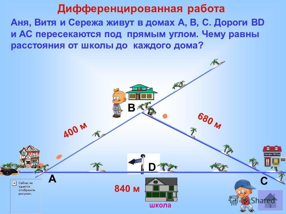 школа 840 м 400 м 680 м Аня, Витя и Сережа живут в домах А, В, С. Дороги BD и АС пересекаются под прямым углом. Чему равны расстояния от школы до каждого дома? А В С D Дифференцированная работа