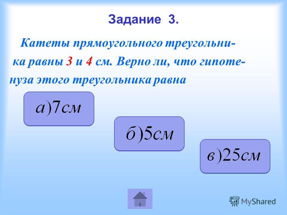Задание 3. Катеты прямоугольного треугольни- ка равны 3 и 4 см. Верно ли, что гипоте- нуза этого треугольника равна