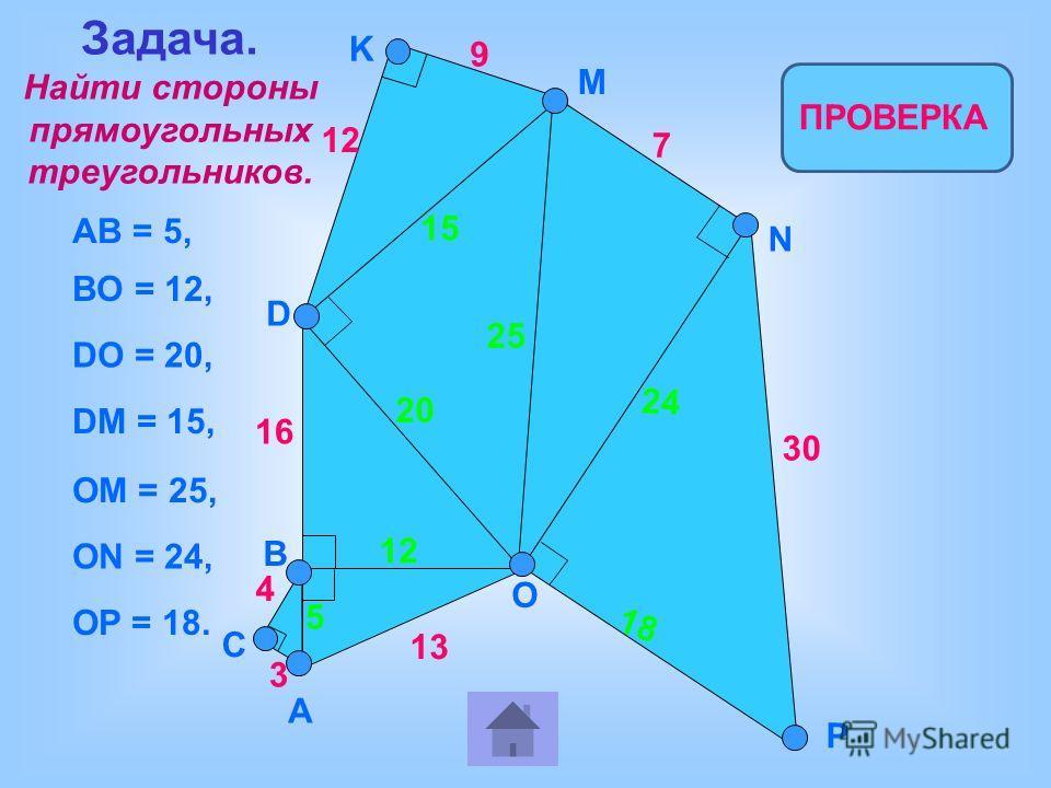 4 3 13 16 12 9 5 7 30 ПРОВЕРКА AB = 5, BO = 12, DO = 20, DM = 15, OM = 25, ON = 24, OP = 18. 12 20 15 25 24 18 B A C O D K M P N Задача. Найти стороны прямоугольных треугольников.