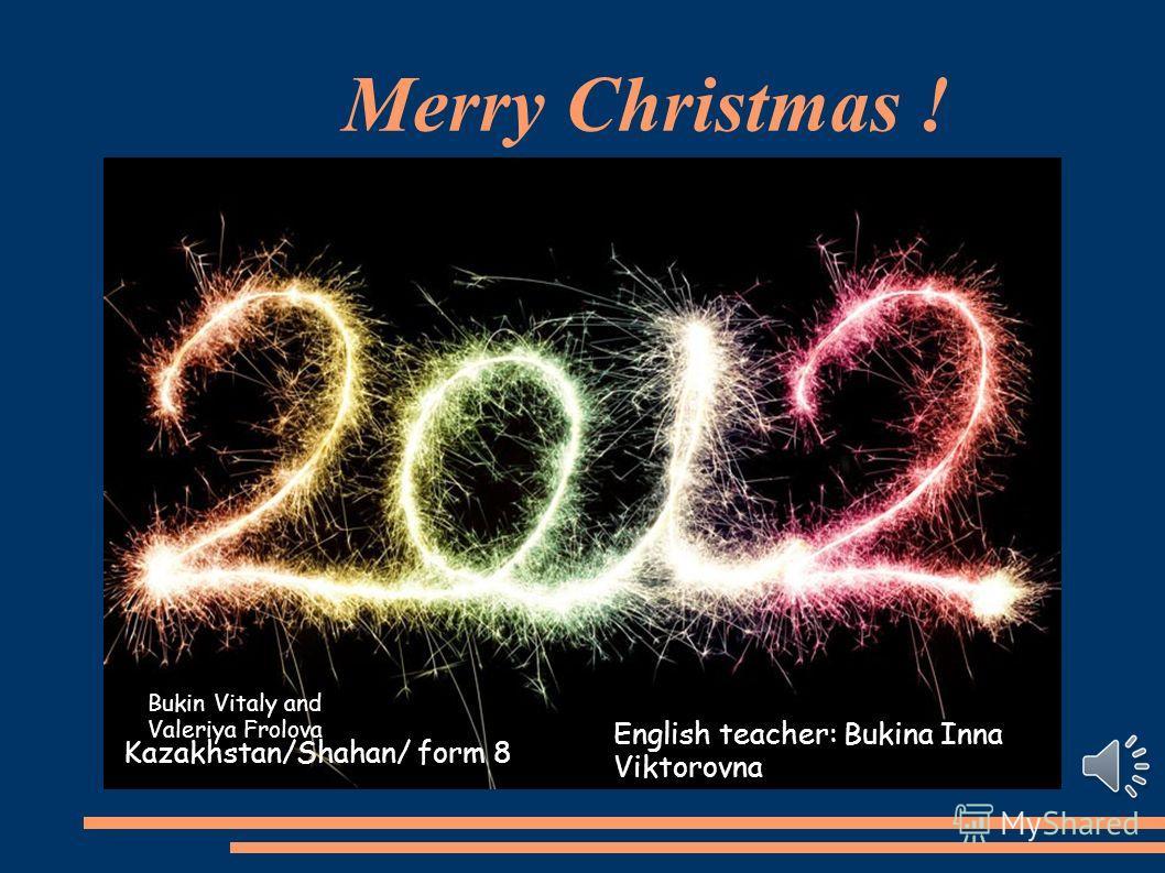 Merry Christmas ! Kazakhstan/Shahan/ form 8 English teacher: Bukina Inna Viktorovna Bukin Vitaly and Valeriya Frolova
