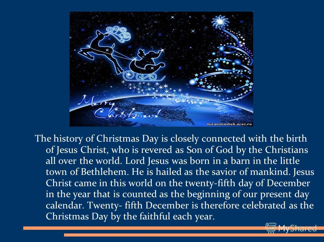 The history of Christmas Day is closely connected with the birth of Jesus Christ, who is revered as Son of God by the Christians all over the world. Lord Jesus was born in a barn in the little town of Bethlehem. He is hailed as the savior of mankind.