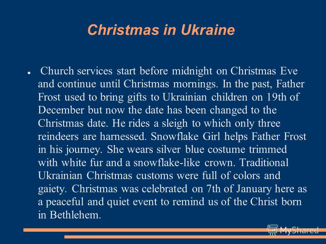 Christmas in Ukraine Church services start before midnight on Christmas Eve and continue until Christmas mornings. In the past, Father Frost used to bring gifts to Ukrainian children on 19th of December but now the date has been changed to the Christ
